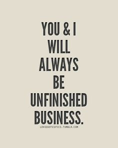 You and I Will Always be Unfinished Business.