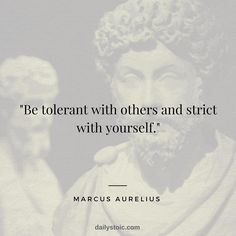 """Be tolerant with others and strict with yourself."" Marcus Aurelius"