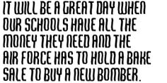 it will be a great day when our schools have all the money they need & the Air Force has to hold a bake sale to buy a new bomber