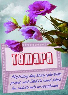 Tamara Maj krásny deň, ktorý splní tvoje prianie, nech čaká ťa samé dobré len, radosti máš na rozdávanie