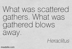 What was sattered gathers. What was gathered blows away. Heraclitus.