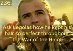236. Ask Legolas how he kept his hair so perfect through the War of the Ring!