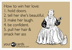 "Funny Confession Ecard: How to win her love: 1. hold doors. 2. tell her she's beautiful. 3. make her laugh. 4. be confident. 5. pull her hair & smack her ass. @Lin Hsieh ""pull her hair"""
