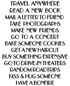 Travel Anywhere Read a New Book Mail a Letter to a Friend Take Photographs Make New Friends Go to a Concert Bake Someone Cookies Get a New Haircut Buy Something Expensive Go to Drive-In Theaters Random Road Trips Kiss and Hug Someone Have a Bonfiire Book Quotes, Words Quotes, Wise Words, Me Quotes, Sayings, Motivational Quotes, Make New Friends, Note To Self, Beautiful Words
