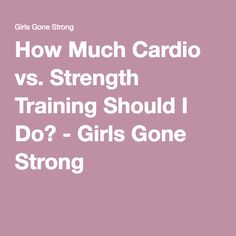 How Much Cardio vs. Strength Training Should I Do? - Girls Gone Strong