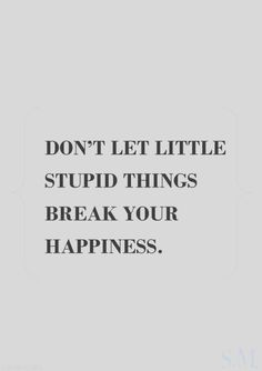 don't let little stupid things break your happiness Words Of Wisdom Quotes, Quotes To Live By, Me Quotes, Love Words, Beautiful Words, Great Quotes, Inspirational Quotes, Motivational, Words Worth