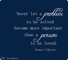 Never Let A Problem To Be Solved Become More Important Than A Person To Be Loved: Thomas S. Monson