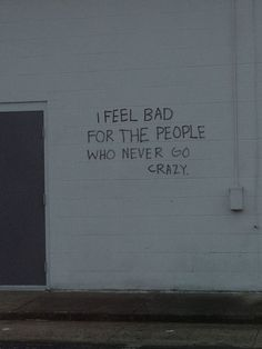 I feel bad for the people who never go crazy.