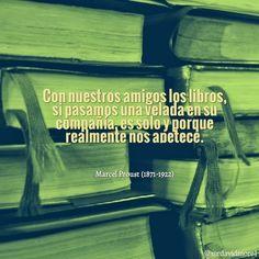 Con nuestros amigos los libros, si pasamos una velada en su compañía, es solo y porque realmente nos apetece. Marcel Proust (1871-1922). Escritor francés.
