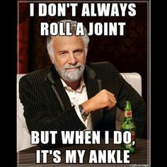 I don't always roll a joint, but when I do, it's my ankle.
