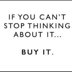 If you can't stop thinking about it, buy it! If you can't stop thinking about it, buy it! Motivacional Quotes, Life Quotes, Funny Quotes, Style Quotes, Qoutes, Advice Quotes, Life Advice, Woman Quotes, Funny Memes