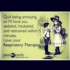 Remember this. Never cross a respiratory therapist!