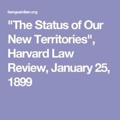 """The Status of Our New Territories"", Harvard Law Review, January 25, 1899"