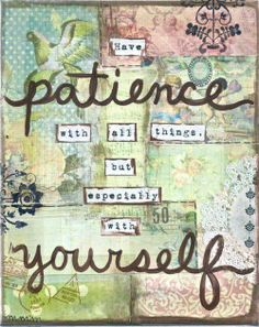 Have patience with all things but especially with yourself.