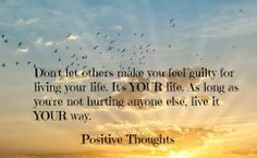 Don't let others make you feel guilty for living your life... It's your life... As long as your not hurting anyone else... Live it your way