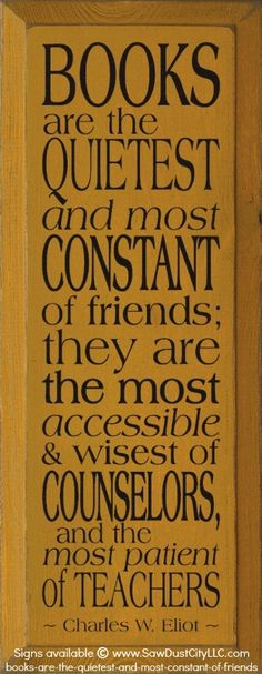 Books are the quietest & most constant of friends, they are the most accessible & wisest of counselors, & the most patient of teachers. - Charles W. Eliot, 1896. Sign © www.SawDustCityLLC.com Wisconsin, USA. [Do not remove caption; required by law.] COPYRIGHT LAW: http://pinterest.com/pin/86975836525792650/ PINTEREST on COPYRIGHT: http://pinterest.com/pin/86975836526856889/