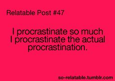 this is very true... i even procrastinate to sleep lol and then i procrastinate to wake  up lol