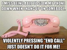 Haha I always say that! Even flipping that old phone closed was the best!