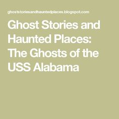 Ghost Stories and Haunted Places: The Ghosts of the USS Alabama