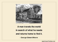 A man travels the world in search of what he needs and returns home to find it. - George Edward Moore