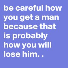 How you get him is how you will lose him.