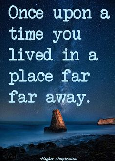 Once upon a time you lived in a place far far away.