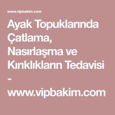 Ayak Topuklarında Çatlama, Nasırlaşma ve Kırıklıkların Tedavisi - www.vipbakim.com