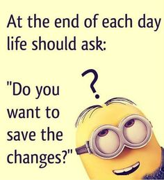 """And the end of each day, life should ask: """"do you want to save the changes?"""""""