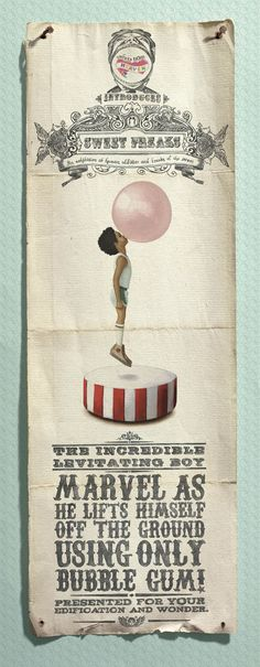 Sweets from heaven introduces, sweet freaks. An exhibition of human oddities and freaks of the sweet. The incredible levitating boy. Marvel as he lifts himself off the ground using only bubble gum. Presented for your edification and wonder.