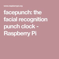 facepunch: the facial recognition punch clock - Raspberry Pi