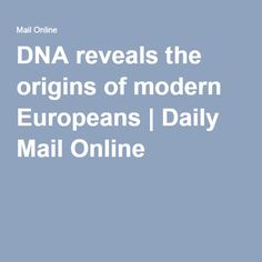 DNA reveals the origins of modern Europeans | Daily Mail Online