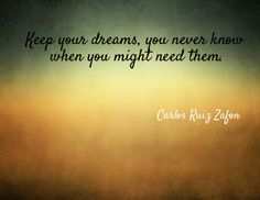 Keep your dreams, you never know when you might need them.(Carlos Ruiz Zafon) Created via www.azquotes.com