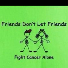 Friends don't let friends fight cancer alone, it's ok if you don't know what to say but please, don't leave your friend feeling all alone by saying nothing at all.