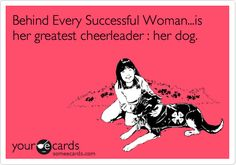 Behind Every Successful Woman...is her greatest cheerleader : her dog.