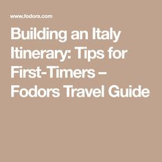 Building an Italy Itinerary: Tips for First-Timers – Fodors Travel Guide