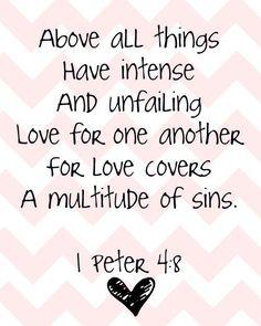 por encima de todas las cosas  tiene una intensa  e indefectible  amor por los demás  porque el amor cubrirá  una multitud de pecados    ~1Peter 4:8