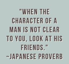 """*""""When the character of a man is not clear to you, look at his friends."""" ~Japanese Proverb~"""