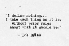"""""""I define nothing... I take each thing as it is without prior rules about what it should be"""" -- Bob Dylan"""