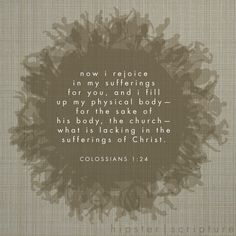 Now I rejoice in my sufferings for you, and I fill up in my physical body – for the sake of his body, the church – what is lacking in the sufferings of Christ. —Colossians 1:24