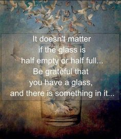 It doesn't matter if the glass is half empty or half full…Be grateful that you have a glass and there is something in it!