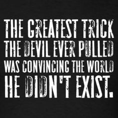 The greatest trick the devil ever pulled was convincing the world he didn't exist
