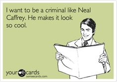 I want to be a criminal like Neal Caffrey. He makes it look so cool.