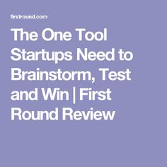 The One Tool Startups Need to Brainstorm, Test and Win | First Round Review