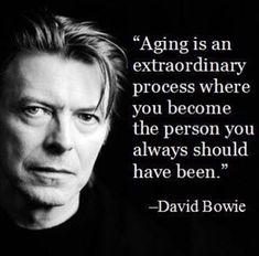 """Aging is an extraordinary process where you become the person you always should have been."" - David Bowie"