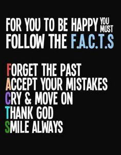 For you to be happy you must follow the F.A.C.T.S  F: Forget the Past A: Accept your mistakes C: Cry and move on T: Thank God S: Smile always