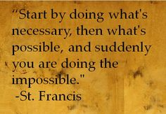 """Start by doing what is necessary, then what is possible, and suddenly you are doing the impossible."""" by St. Francis of Assisi"""