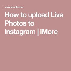 How to upload Live Photos to Instagram | iMore