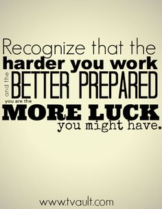 """""""Recognize that the harder you work and the better prepared you are the more luck you might have."""""""
