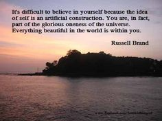 """""""It is difficult to believe in yourself because the idea of self is an artificial construction. You are, in fact, part of the glorious Oneness of the Universe. Everything beautiful in the World is within You. ~Russell Brand"""