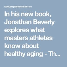 In his new book, Jonathan Beverly explores what masters athletes know about healthy aging - The Globe and Mail